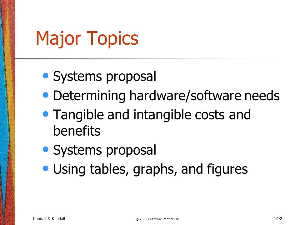Kendall & Kendall © 2005 Pearson Prentice Hall 10-2 Major Topics Systems proposal Determining hardware/software needs Tangible and intangible costs an