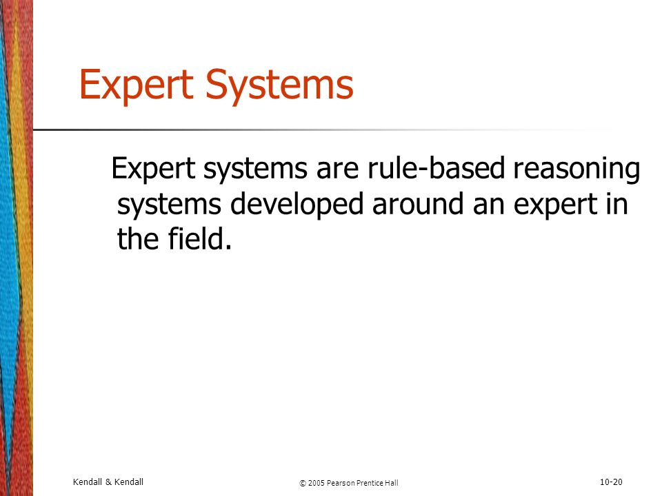 Kendall & Kendall © 2005 Pearson Prentice Hall 10-20 Expert Systems Expert systems are rule-based reasoning systems developed around an expert in the