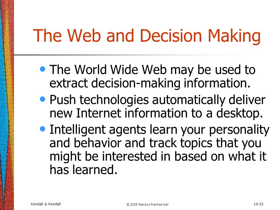 Kendall & Kendall © 2005 Pearson Prentice Hall 10-23 The Web and Decision Making The World Wide Web may be used to extract decision-making information