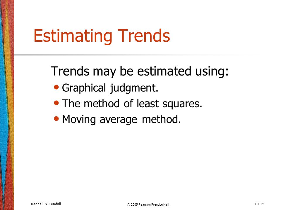 Kendall & Kendall © 2005 Pearson Prentice Hall 10-25 Estimating Trends Trends may be estimated using: Graphical judgment. The method of least squares.