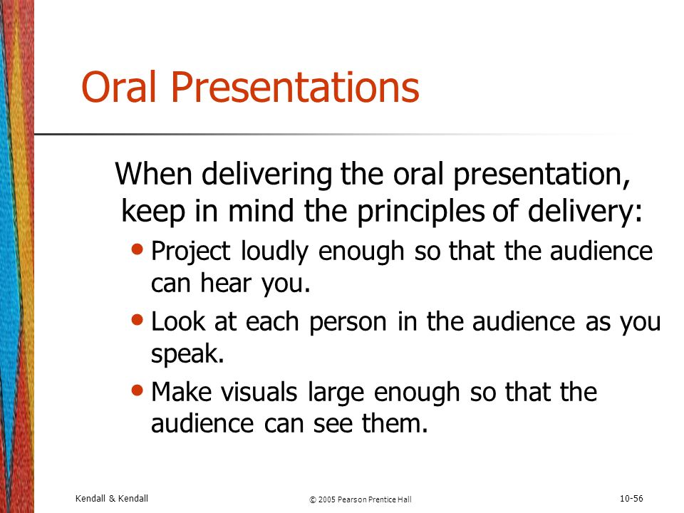 Kendall & Kendall © 2005 Pearson Prentice Hall 10-56 Oral Presentations When delivering the oral presentation, keep in mind the principles of delivery