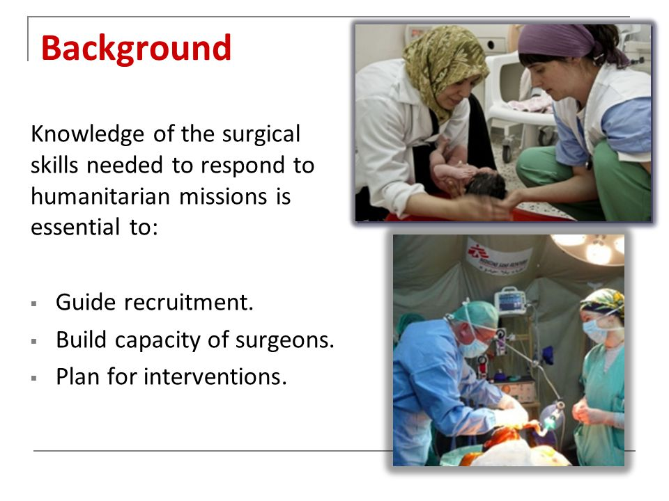 Background Knowledge of the surgical skills needed to respond to humanitarian missions is essential to:  Guide recruitment.