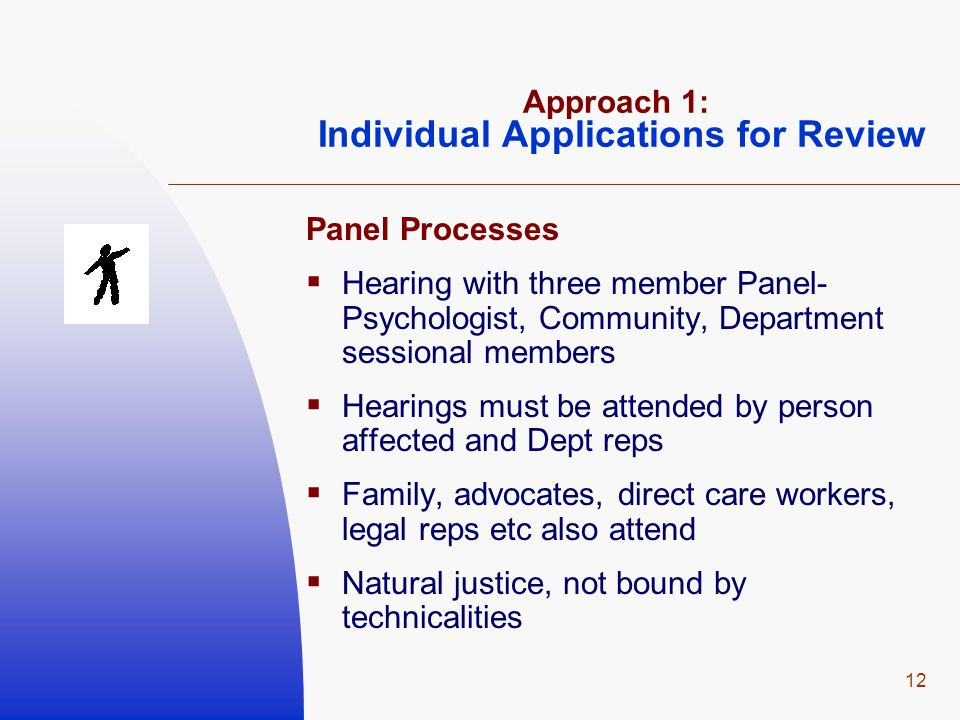 12 Approach 1: Individual Applications for Review Panel Processes  Hearing with three member Panel- Psychologist, Community, Department sessional mem