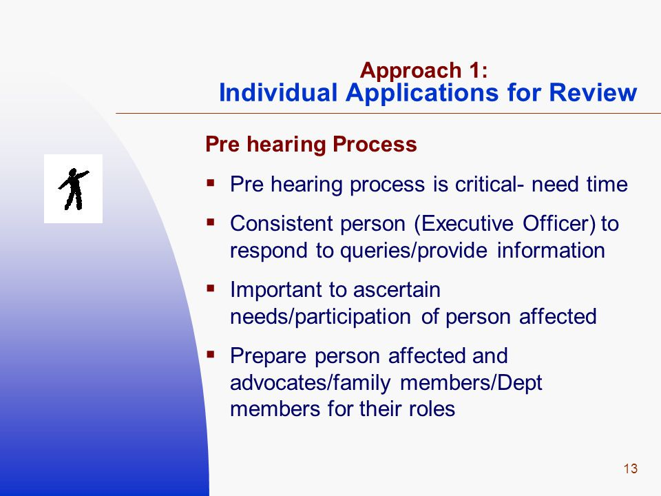 13 Approach 1: Individual Applications for Review Pre hearing Process  Pre hearing process is critical- need time  Consistent person (Executive Officer) to respond to queries/provide information  Important to ascertain needs/participation of person affected  Prepare person affected and advocates/family members/Dept members for their roles