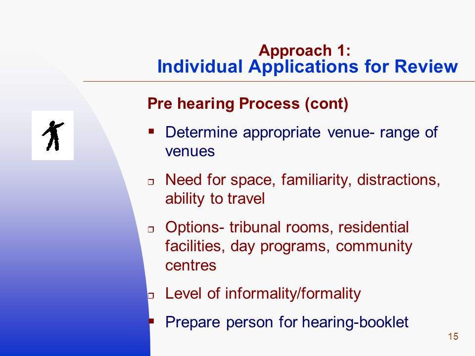15 Approach 1: Individual Applications for Review Pre hearing Process (cont)  Determine appropriate venue- range of venues  Need for space, familiar