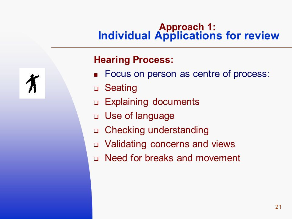 21 Approach 1: Individual Applications for review Hearing Process: Focus on person as centre of process:  Seating  Explaining documents  Use of language  Checking understanding  Validating concerns and views  Need for breaks and movement
