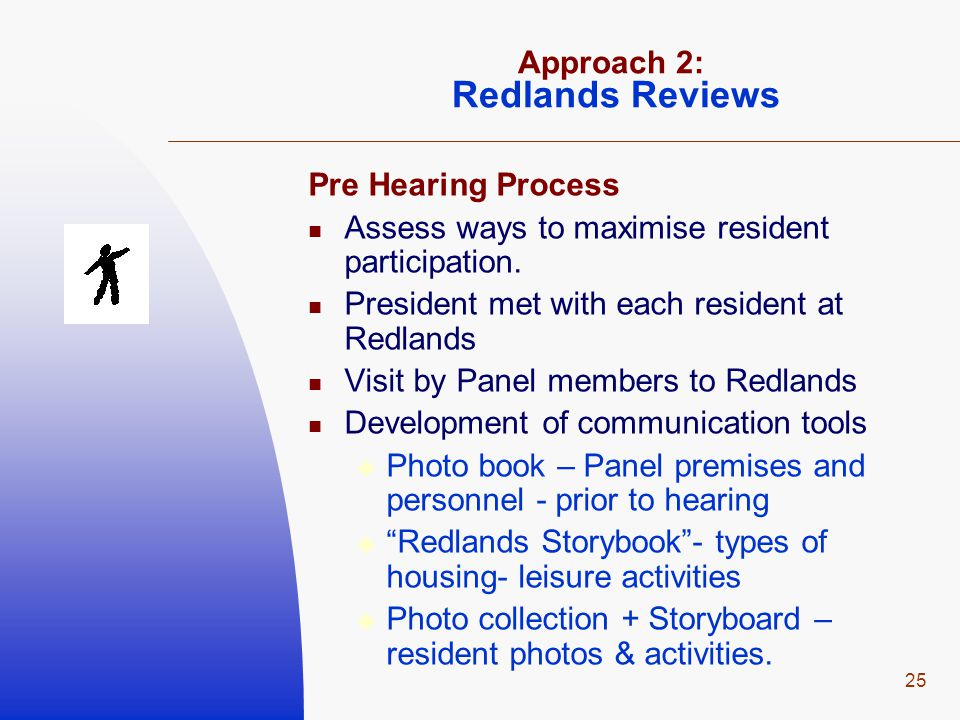25 Approach 2: Redlands Reviews Pre Hearing Process Assess ways to maximise resident participation.
