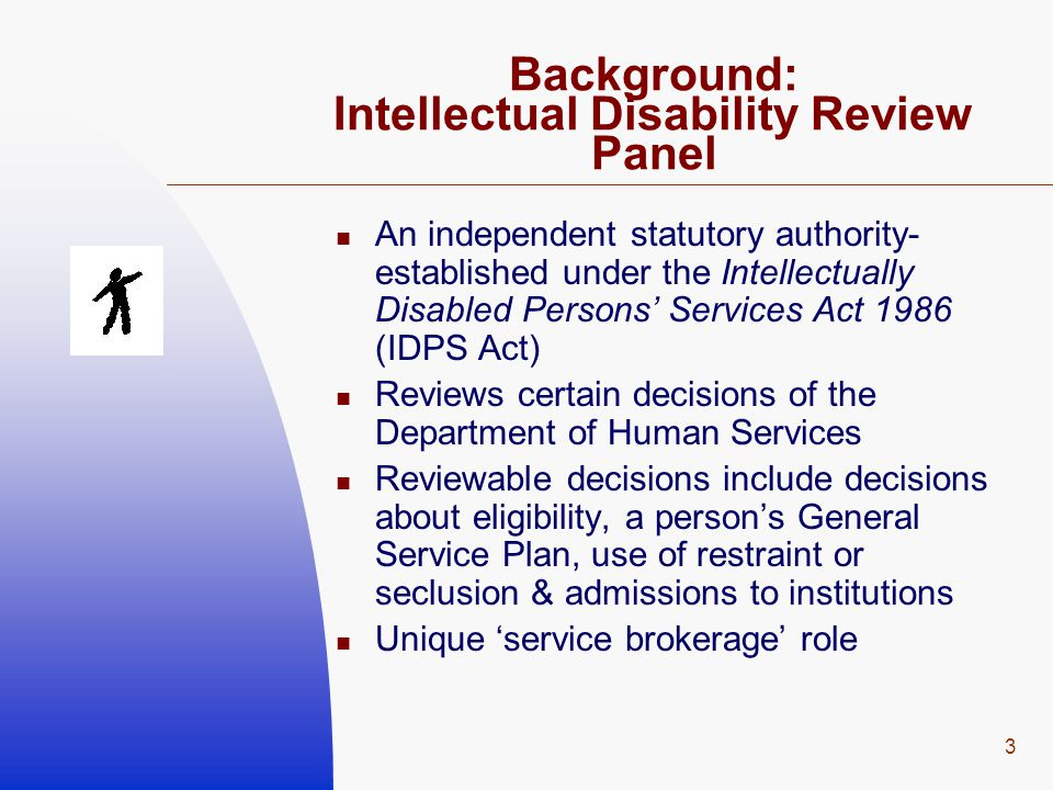 3 Background: Intellectual Disability Review Panel An independent statutory authority- established under the Intellectually Disabled Persons' Services Act 1986 (IDPS Act) Reviews certain decisions of the Department of Human Services Reviewable decisions include decisions about eligibility, a person's General Service Plan, use of restraint or seclusion & admissions to institutions Unique 'service brokerage' role