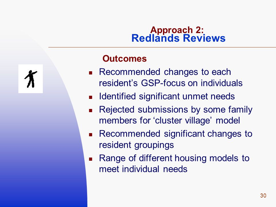 30 Approach 2: Redlands Reviews Outcomes Recommended changes to each resident's GSP-focus on individuals Identified significant unmet needs Rejected s