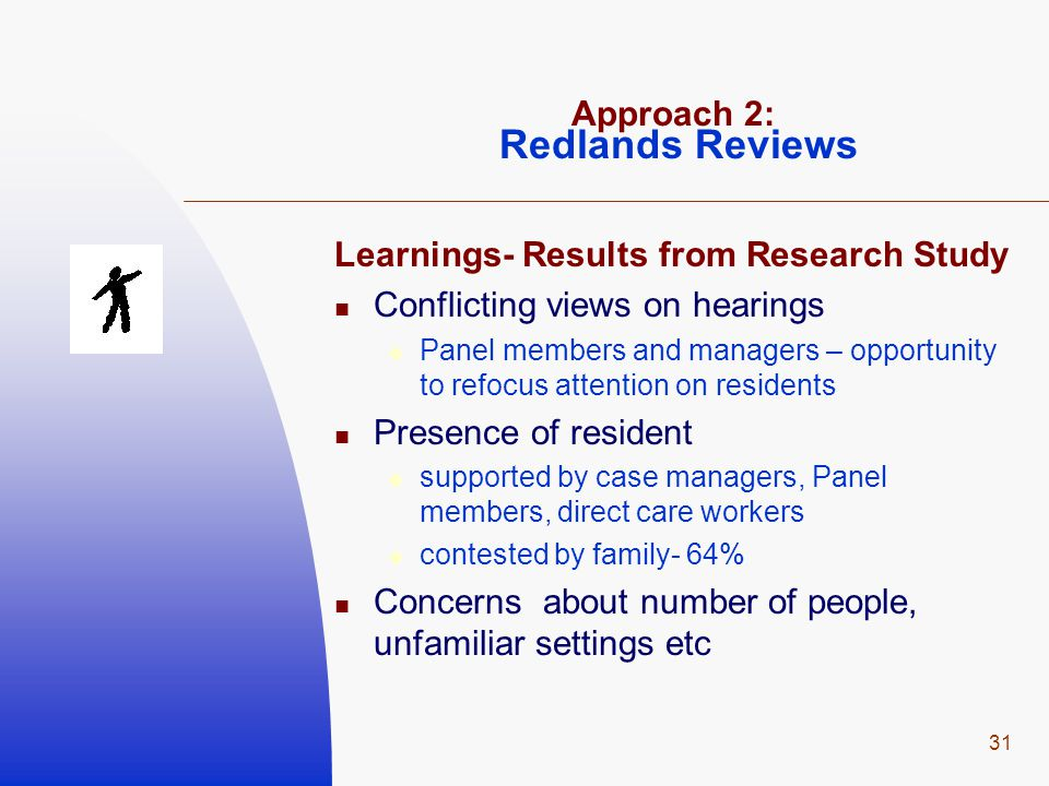 31 Approach 2: Redlands Reviews Learnings- Results from Research Study Conflicting views on hearings  Panel members and managers – opportunity to refocus attention on residents Presence of resident  supported by case managers, Panel members, direct care workers  contested by family- 64% Concerns about number of people, unfamiliar settings etc