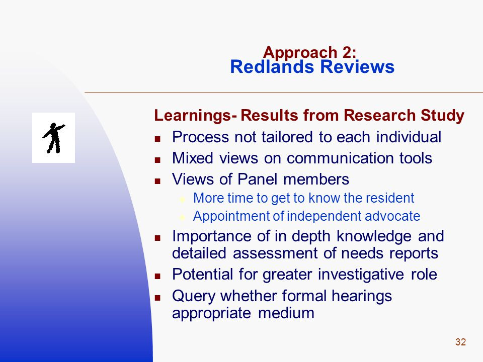 32 Approach 2: Redlands Reviews Learnings- Results from Research Study Process not tailored to each individual Mixed views on communication tools Views of Panel members  More time to get to know the resident  Appointment of independent advocate Importance of in depth knowledge and detailed assessment of needs reports Potential for greater investigative role Query whether formal hearings appropriate medium