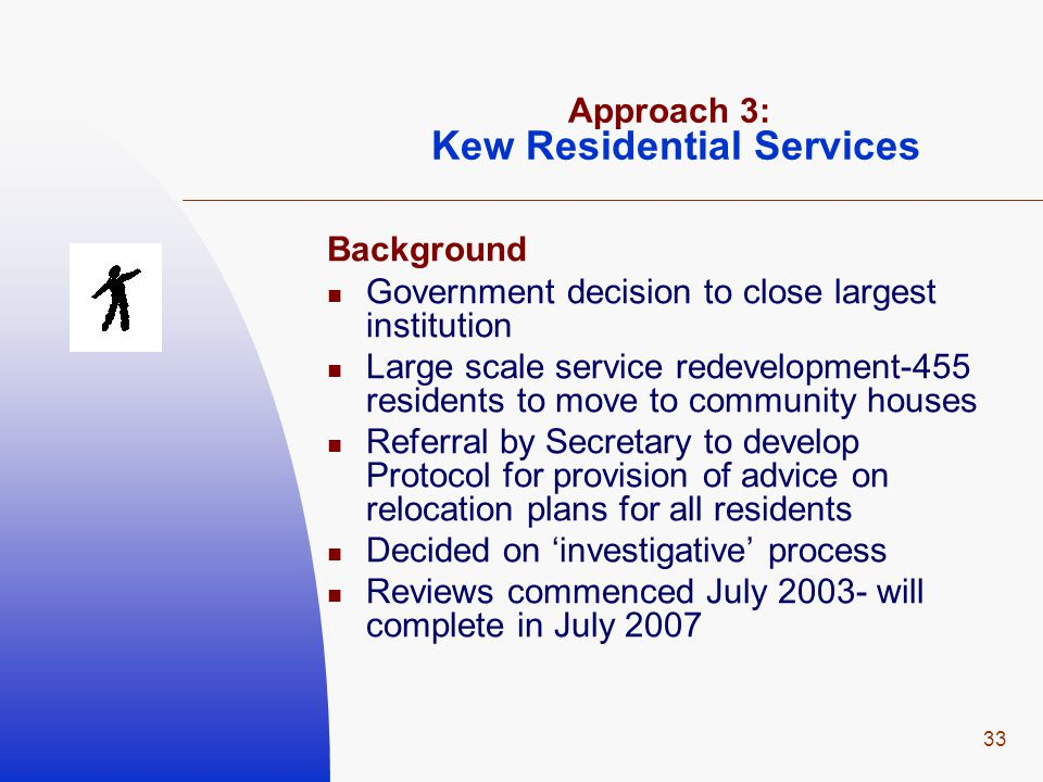 33 Approach 3: Kew Residential Services Background Government decision to close largest institution Large scale service redevelopment-455 residents to move to community houses Referral by Secretary to develop Protocol for provision of advice on relocation plans for all residents Decided on 'investigative' process Reviews commenced July 2003- will complete in July 2007