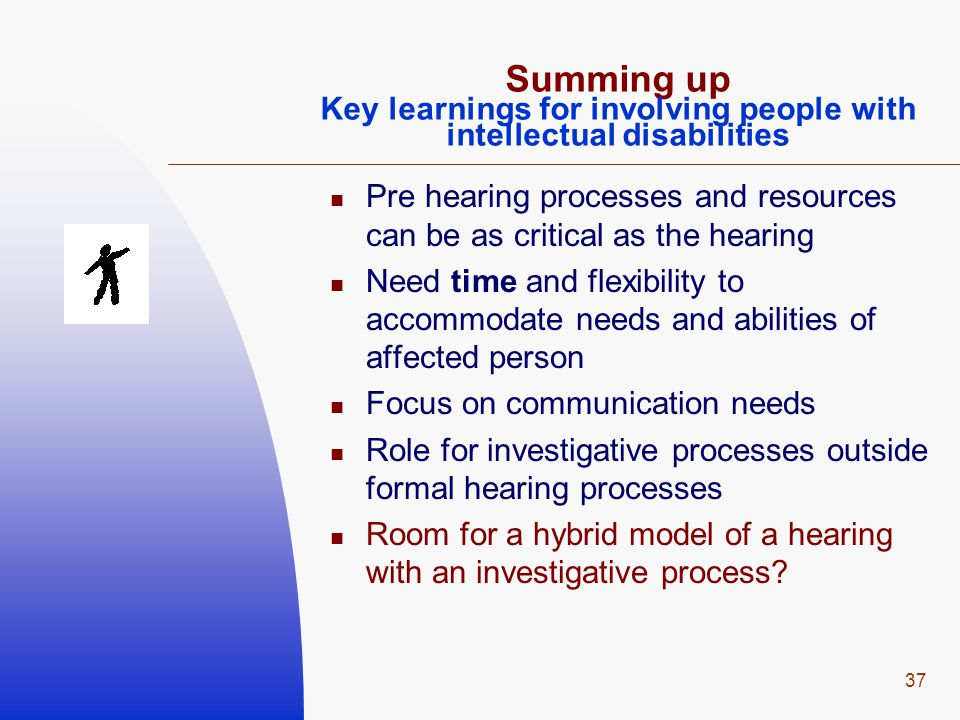 37 Summing up Key learnings for involving people with intellectual disabilities Pre hearing processes and resources can be as critical as the hearing Need time and flexibility to accommodate needs and abilities of affected person Focus on communication needs Role for investigative processes outside formal hearing processes Room for a hybrid model of a hearing with an investigative process