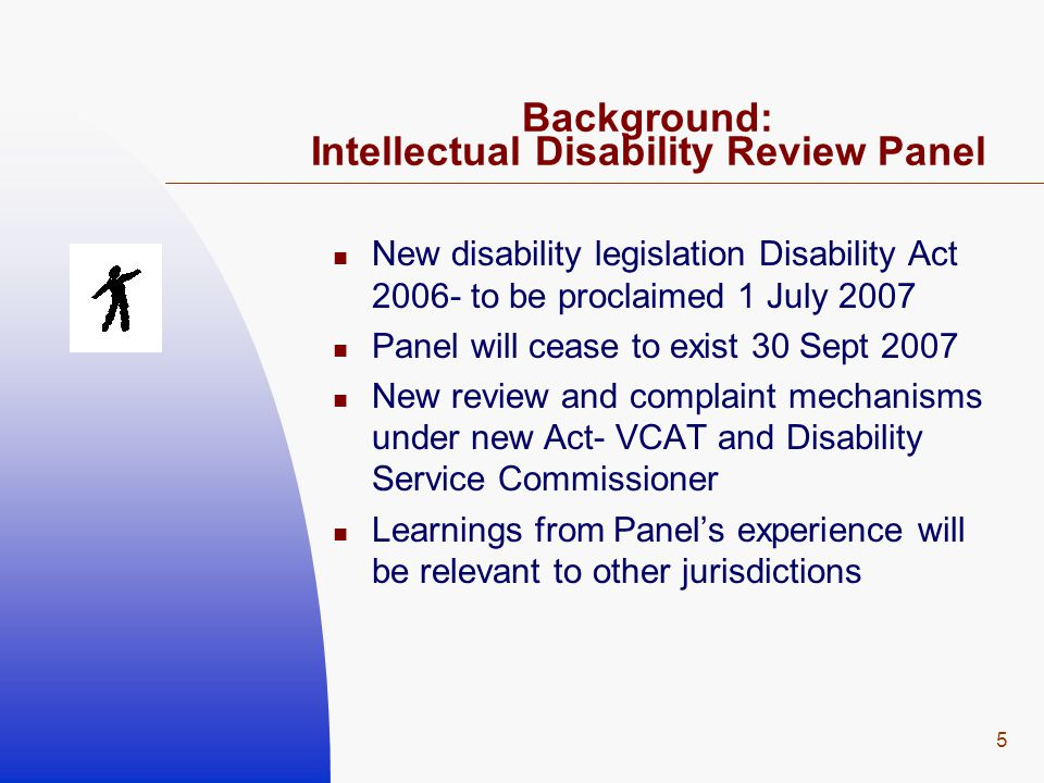 5 Background: Intellectual Disability Review Panel New disability legislation Disability Act 2006- to be proclaimed 1 July 2007 Panel will cease to ex