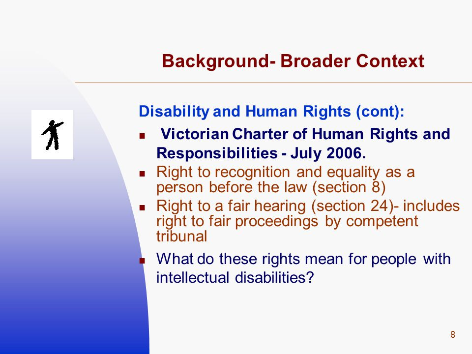 8 Background- Broader Context Disability and Human Rights (cont): Victorian Charter of Human Rights and Responsibilities - July 2006.