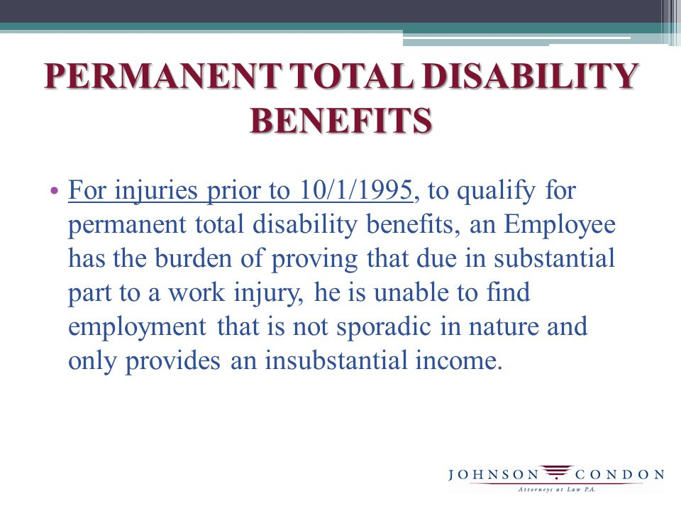 PERMANENT TOTAL DISABILITY BENEFITS For injuries prior to 10/1/1995, to qualify for permanent total disability benefits, an Employee has the burden of proving that due in substantial part to a work injury, he is unable to find employment that is not sporadic in nature and only provides an insubstantial income.
