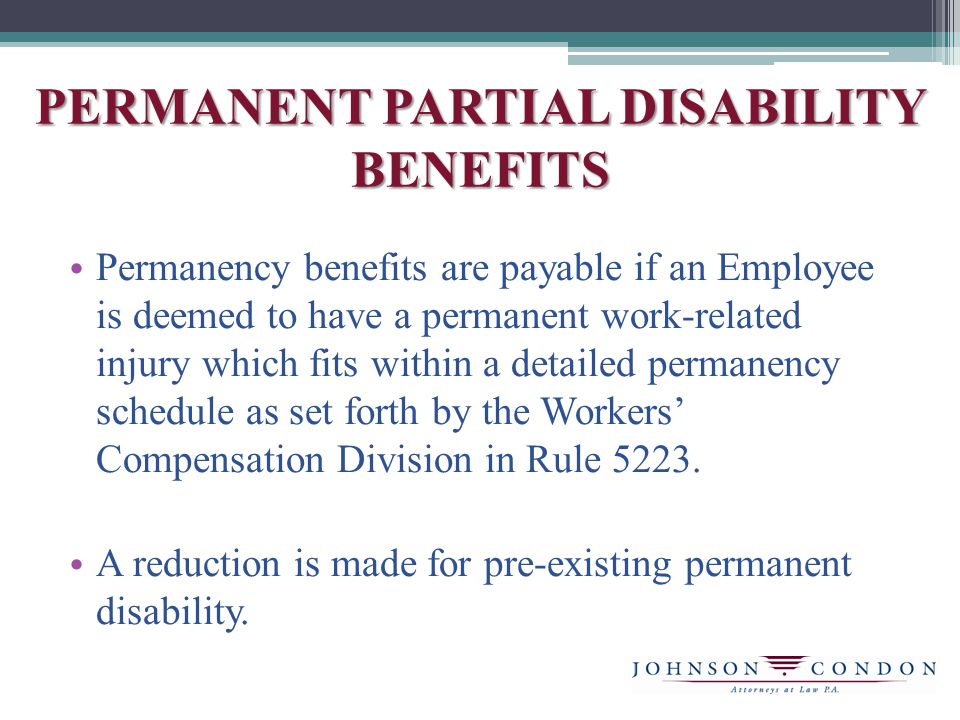 PERMANENT PARTIAL DISABILITY BENEFITS Permanency benefits are payable if an Employee is deemed to have a permanent work-related injury which fits within a detailed permanency schedule as set forth by the Workers' Compensation Division in Rule 5223.