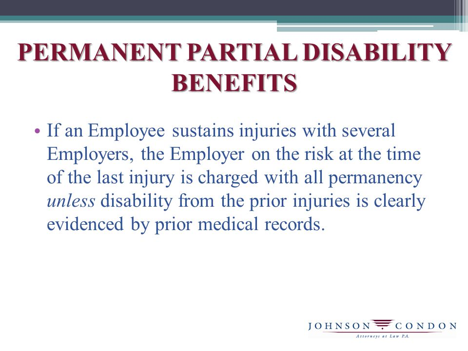 PERMANENT PARTIAL DISABILITY BENEFITS If an Employee sustains injuries with several Employers, the Employer on the risk at the time of the last injury is charged with all permanency unless disability from the prior injuries is clearly evidenced by prior medical records.