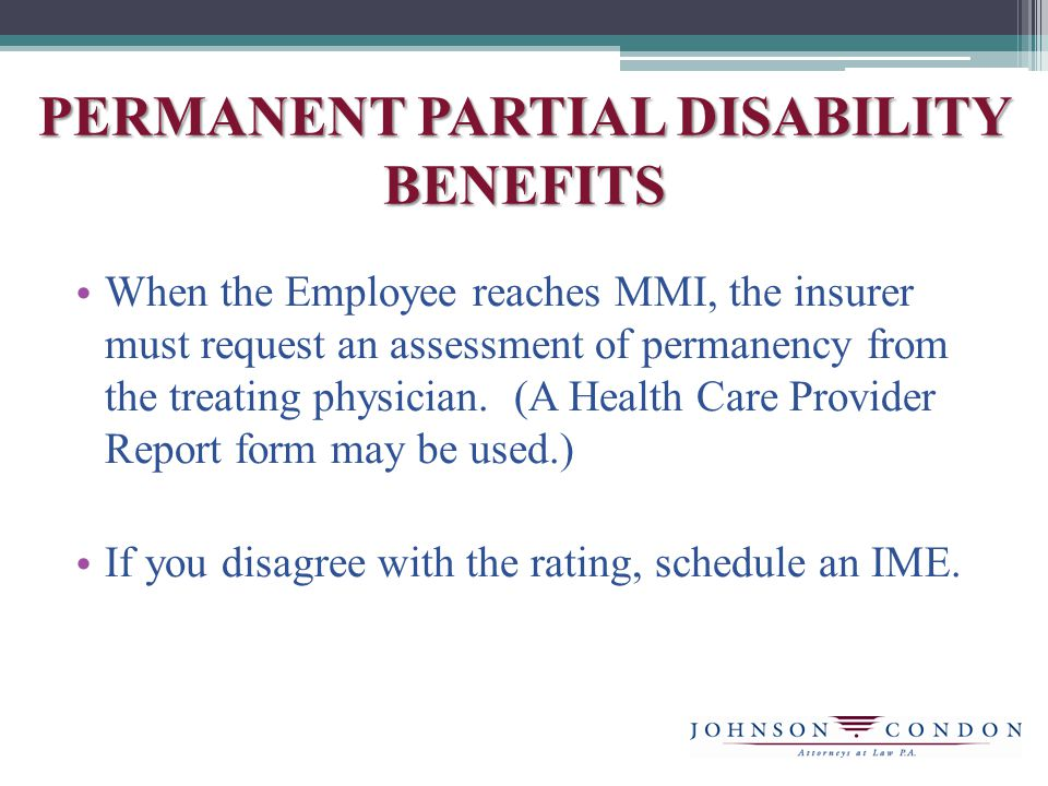 PERMANENT PARTIAL DISABILITY BENEFITS When the Employee reaches MMI, the insurer must request an assessment of permanency from the treating physician.