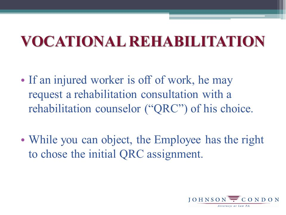 VOCATIONAL REHABILITATION If an injured worker is off of work, he may request a rehabilitation consultation with a rehabilitation counselor ( QRC ) of his choice.