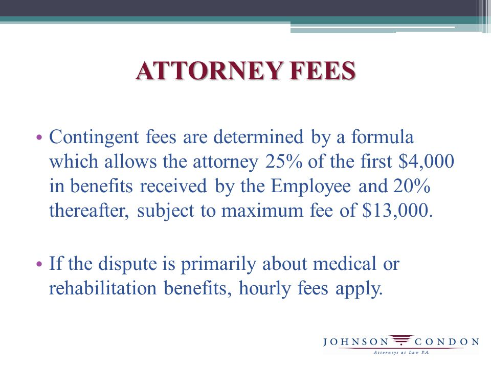 ATTORNEY FEES Contingent fees are determined by a formula which allows the attorney 25% of the first $4,000 in benefits received by the Employee and 20% thereafter, subject to maximum fee of $13,000.