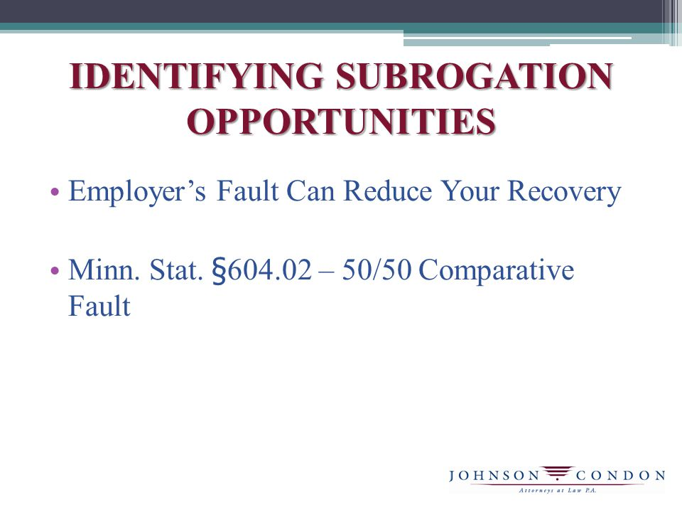 IDENTIFYING SUBROGATION OPPORTUNITIES Employer's Fault Can Reduce Your Recovery Minn.