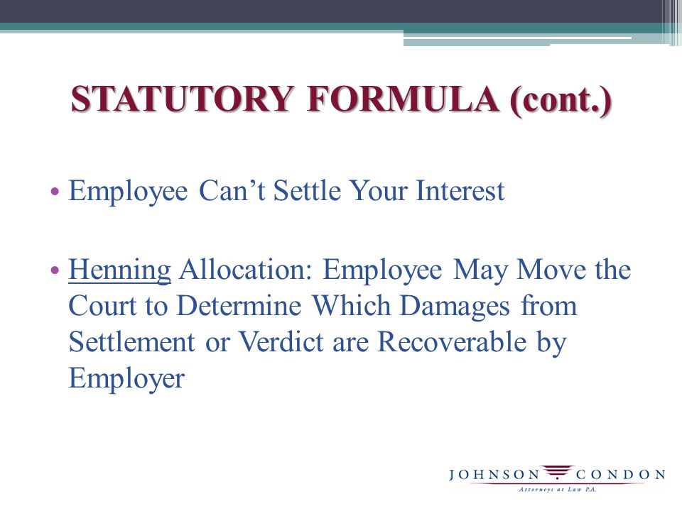 STATUTORY FORMULA (cont.) Employee Can't Settle Your Interest Henning Allocation: Employee May Move the Court to Determine Which Damages from Settlement or Verdict are Recoverable by Employer