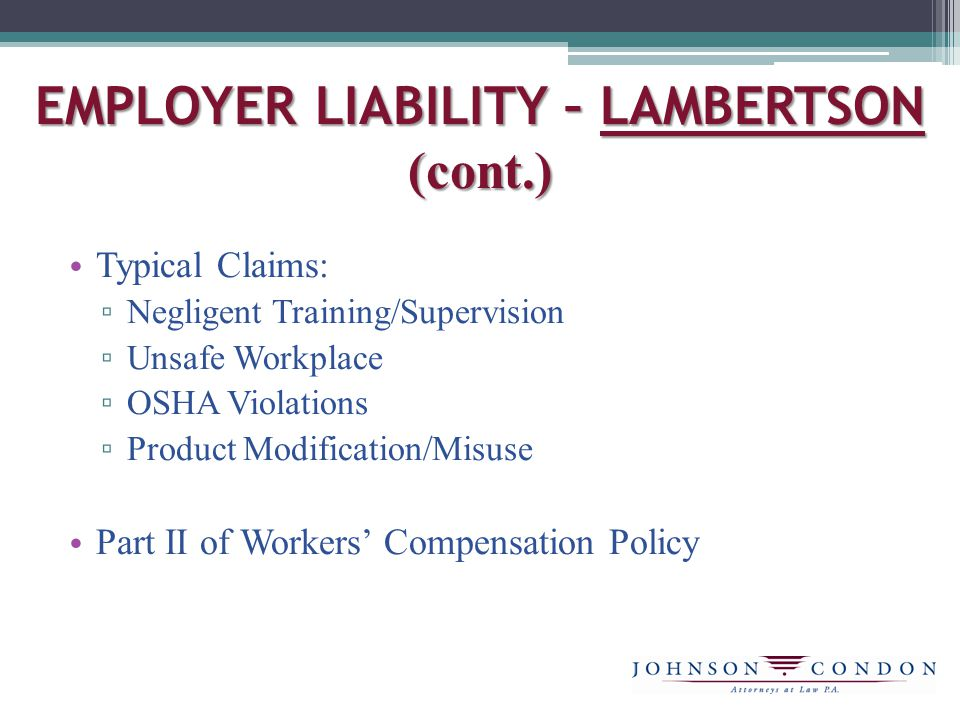 EMPLOYER LIABILITY – LAMBERTSON (cont.) Typical Claims: ▫ Negligent Training/Supervision ▫ Unsafe Workplace ▫ OSHA Violations ▫ Product Modification/Misuse Part II of Workers' Compensation Policy