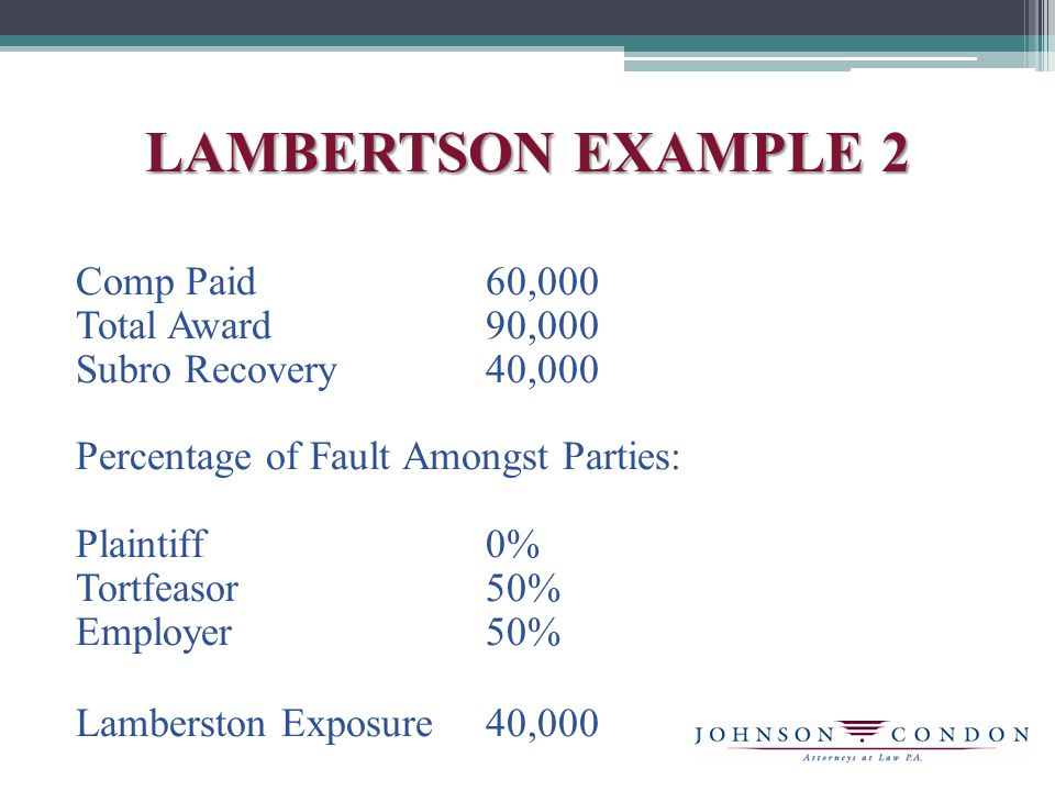 LAMBERTSON EXAMPLE 2 Comp Paid60,000 Total Award90,000 Subro Recovery40,000 Percentage of Fault Amongst Parties: Plaintiff0% Tortfeasor50% Employer50% Lamberston Exposure40,000