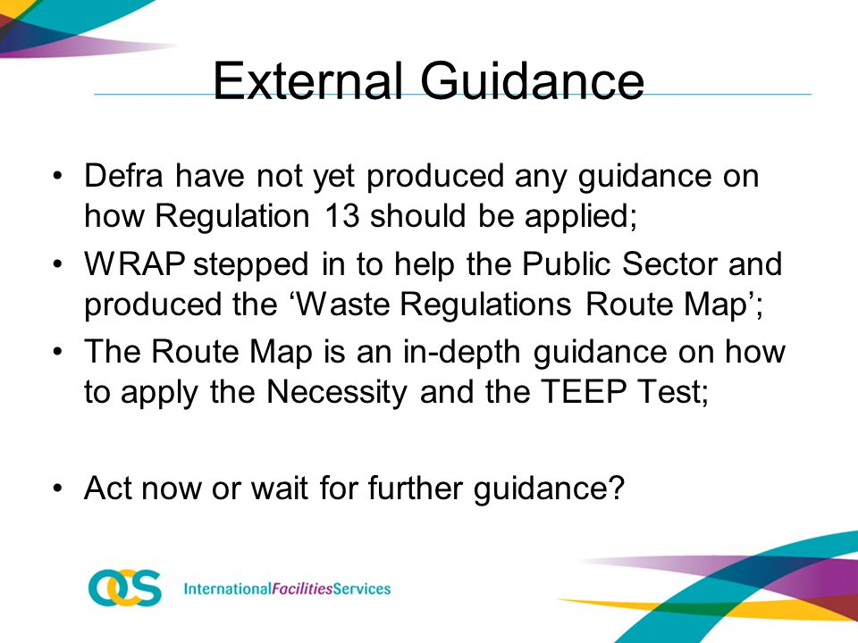 External Guidance Defra have not yet produced any guidance on how Regulation 13 should be applied; WRAP stepped in to help the Public Sector and produced the 'Waste Regulations Route Map'; The Route Map is an in-depth guidance on how to apply the Necessity and the TEEP Test; Act now or wait for further guidance