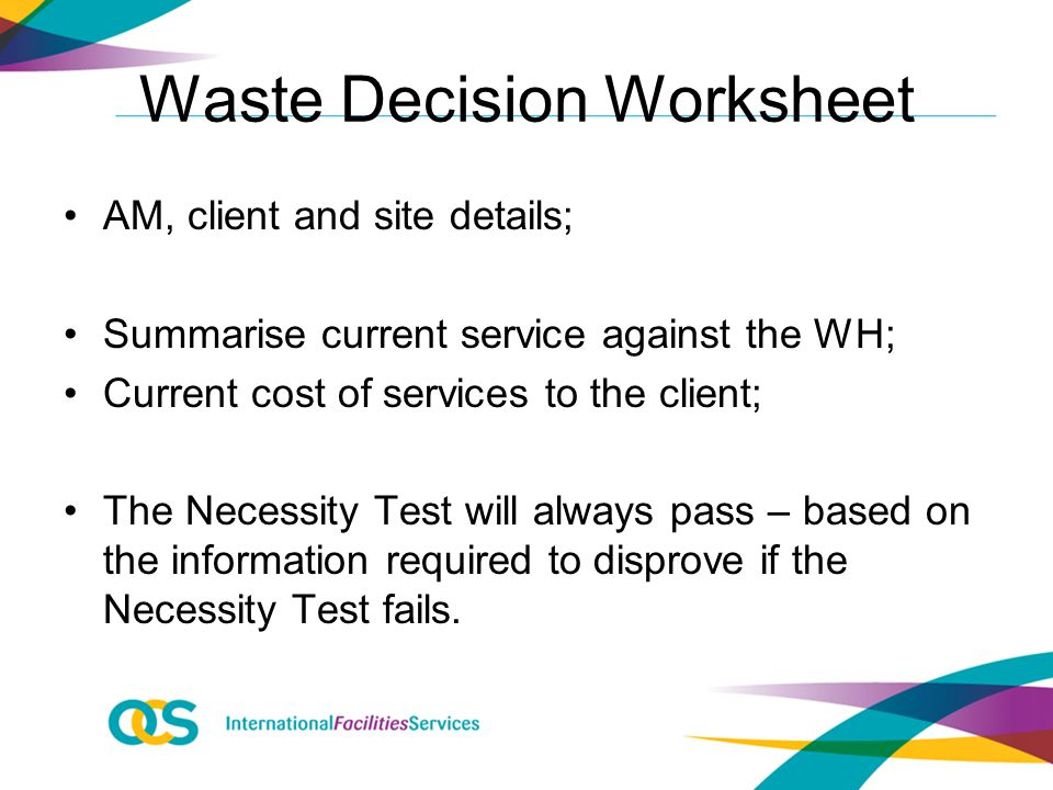 Waste Decision Worksheet AM, client and site details; Summarise current service against the WH; Current cost of services to the client; The Necessity Test will always pass – based on the information required to disprove if the Necessity Test fails.