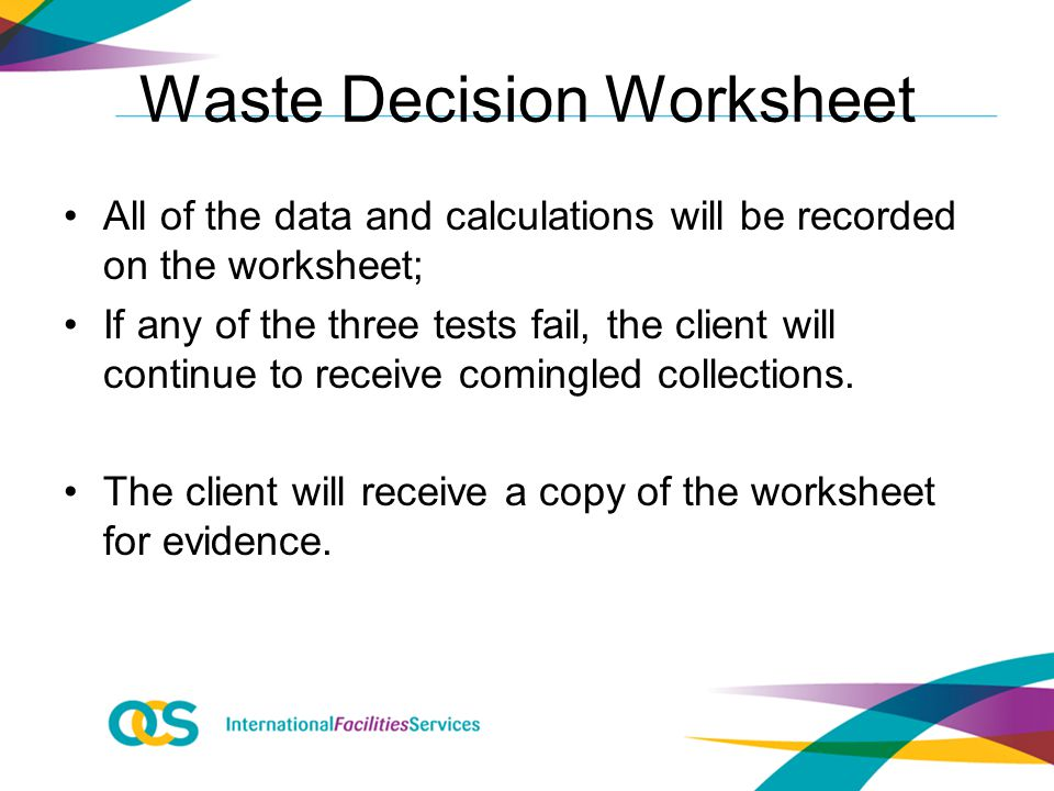 Waste Decision Worksheet All of the data and calculations will be recorded on the worksheet; If any of the three tests fail, the client will continue to receive comingled collections.