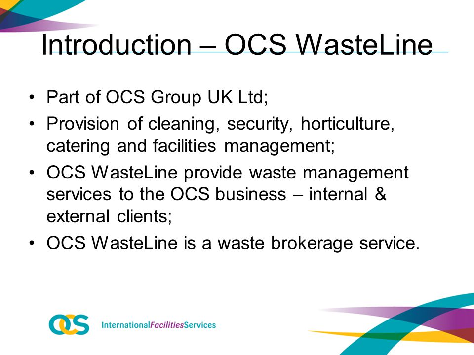 Introduction – OCS WasteLine Part of OCS Group UK Ltd; Provision of cleaning, security, horticulture, catering and facilities management; OCS WasteLine provide waste management services to the OCS business – internal & external clients; OCS WasteLine is a waste brokerage service.