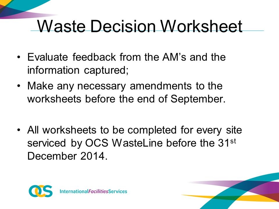 Waste Decision Worksheet Evaluate feedback from the AM's and the information captured; Make any necessary amendments to the worksheets before the end of September.