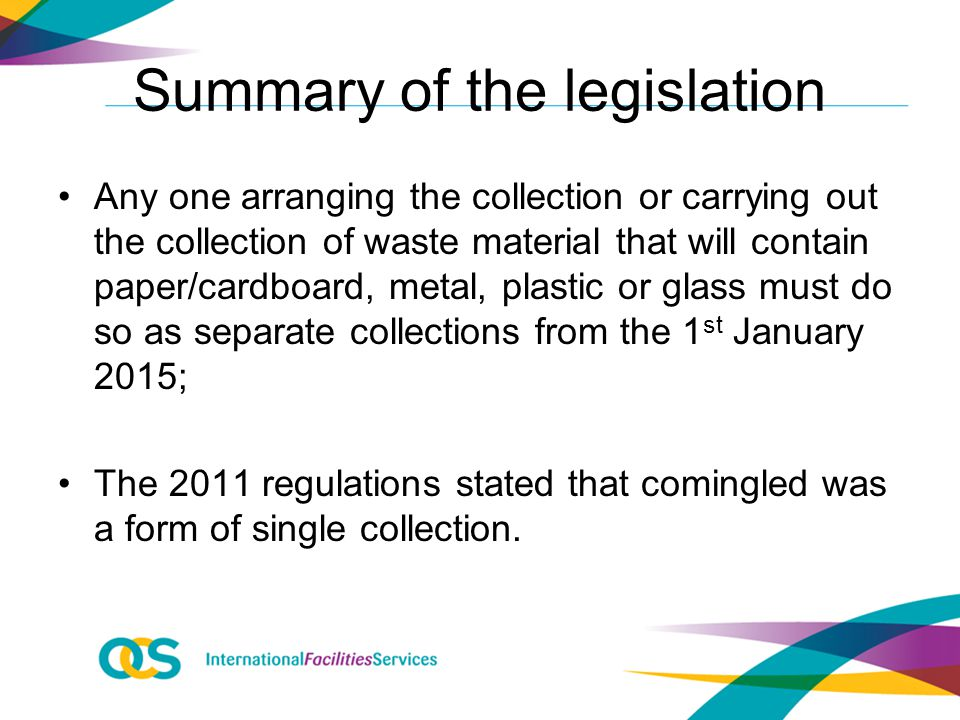 Summary of the legislation Any one arranging the collection or carrying out the collection of waste material that will contain paper/cardboard, metal, plastic or glass must do so as separate collections from the 1 st January 2015; The 2011 regulations stated that comingled was a form of single collection.