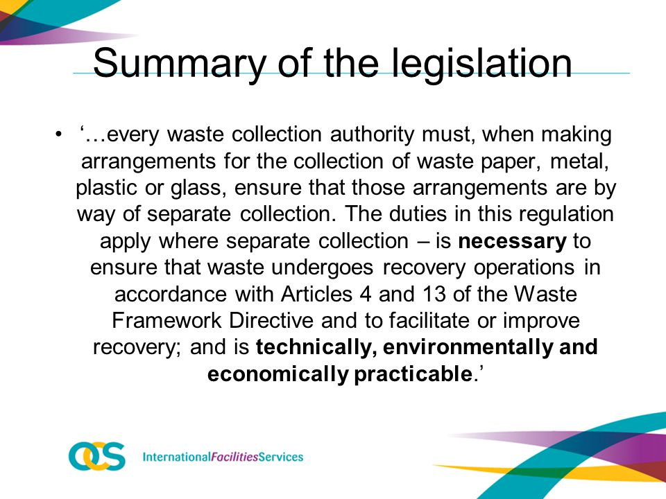 Summary of the legislation '…every waste collection authority must, when making arrangements for the collection of waste paper, metal, plastic or glass, ensure that those arrangements are by way of separate collection.