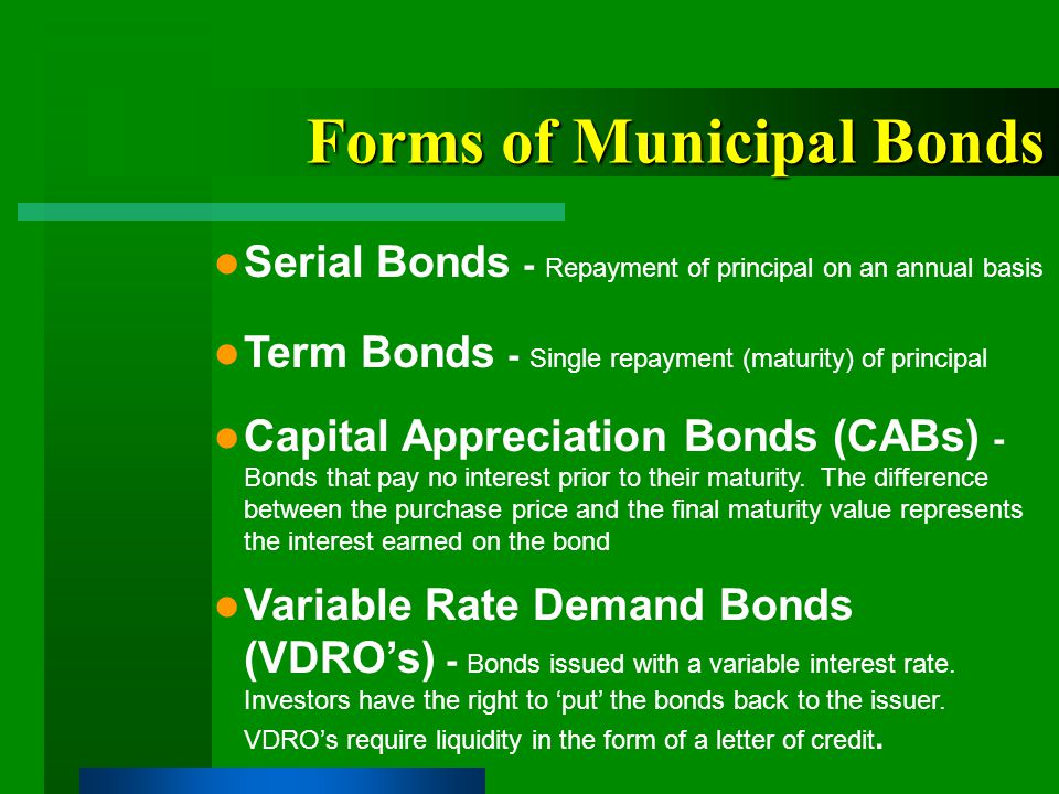 Forms of Municipal Bonds Serial Bonds - Repayment of principal on an annual basis Term Bonds - Single repayment (maturity) of principal Capital Appreciation Bonds (CABs) - Bonds that pay no interest prior to their maturity.