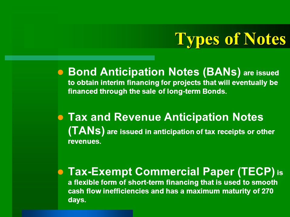 Types of Notes Bond Anticipation Notes (BANs) are issued to obtain interim financing for projects that will eventually be financed through the sale of long-term Bonds.