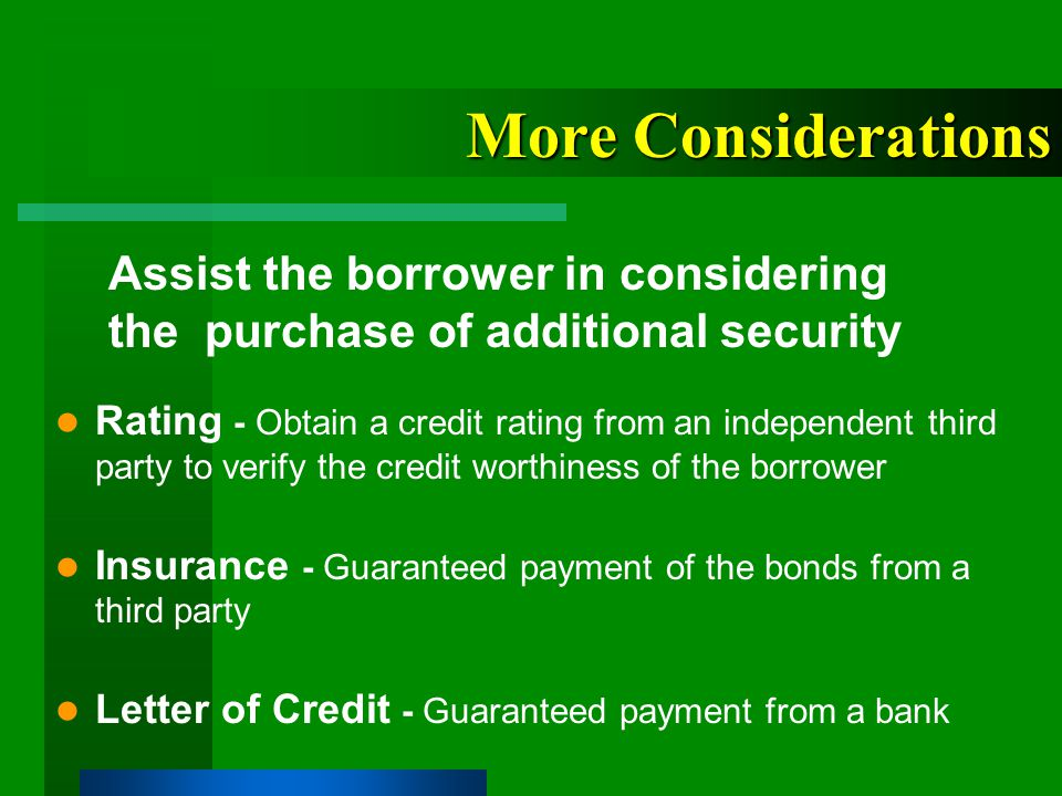 More Considerations Rating - Obtain a credit rating from an independent third party to verify the credit worthiness of the borrower Insurance - Guaranteed payment of the bonds from a third party Letter of Credit - Guaranteed payment from a bank Assist the borrower in considering the purchase of additional security