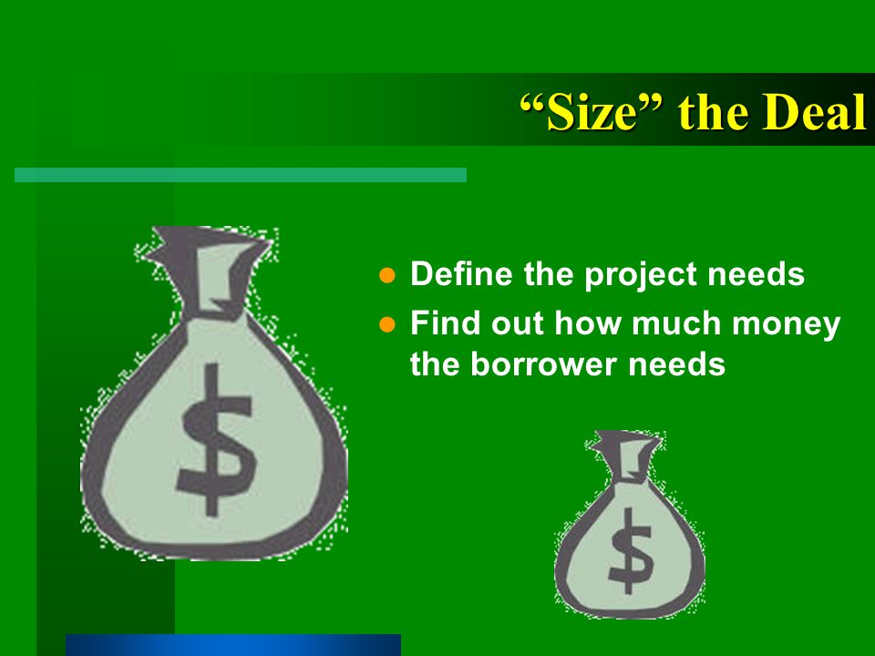 Size the Deal Define the project needs Find out how much money the borrower needs