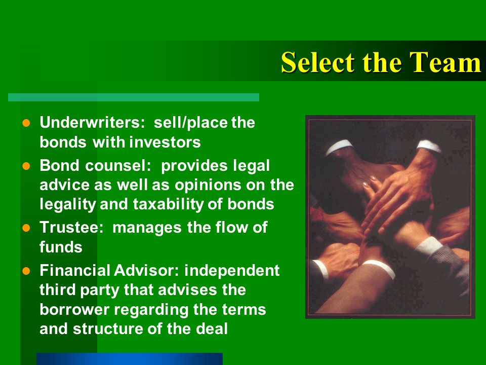 Finance Team Members Issuer Issuer's Counsel Financial Advisor Bond Counsel Underwriter Underwriter's Counsel Trustee Rating Agencies Credit Enhancement Providers