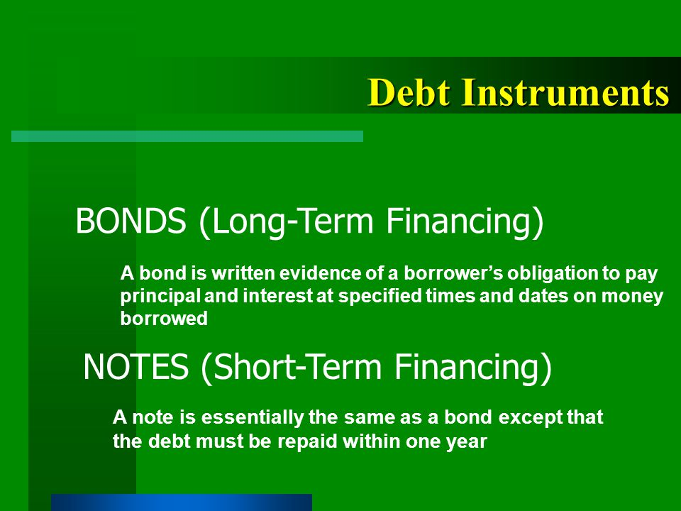Debt Instruments A bond is written evidence of a borrower's obligation to pay principal and interest at specified times and dates on money borrowed BONDS (Long-Term Financing) NOTES (Short-Term Financing) A note is essentially the same as a bond except that the debt must be repaid within one year