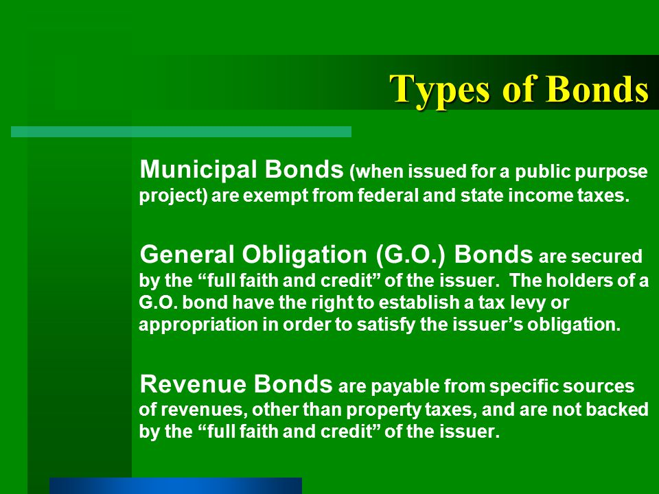 Forms of Municipal Bonds Serial Bonds - Repayment of principal on an annual basis Term Bonds - Single repayment (maturity) of principal Capital Appreciation Bonds (CABs) - Bonds that pay no interest prior to their maturity.