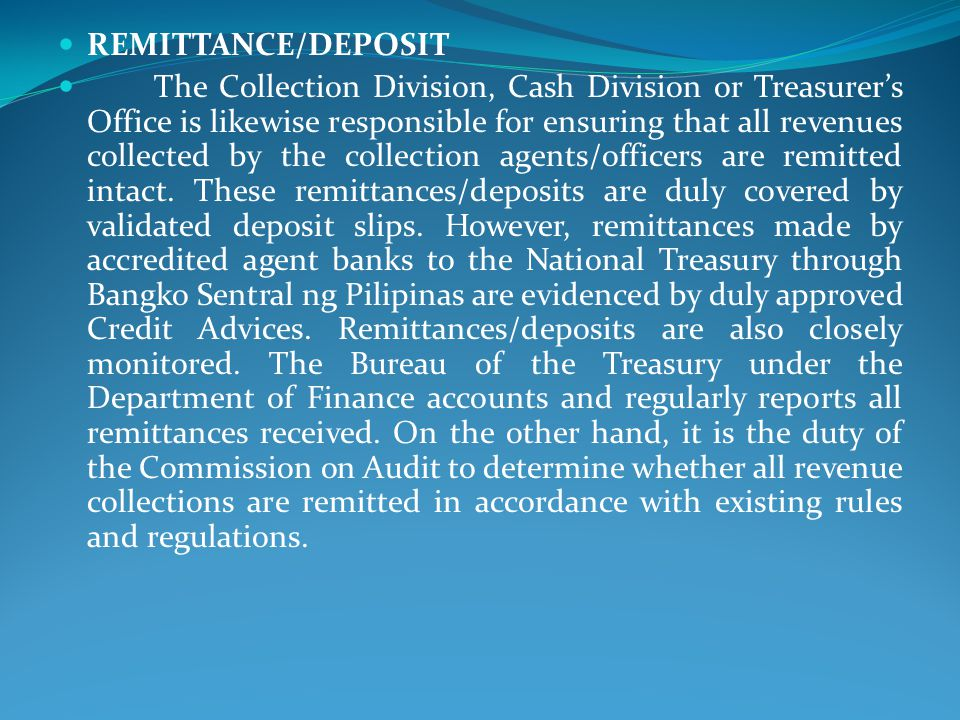 REMITTANCE/DEPOSIT The Collection Division, Cash Division or Treasurer's Office is likewise responsible for ensuring that all revenues collected by the collection agents/officers are remitted intact.