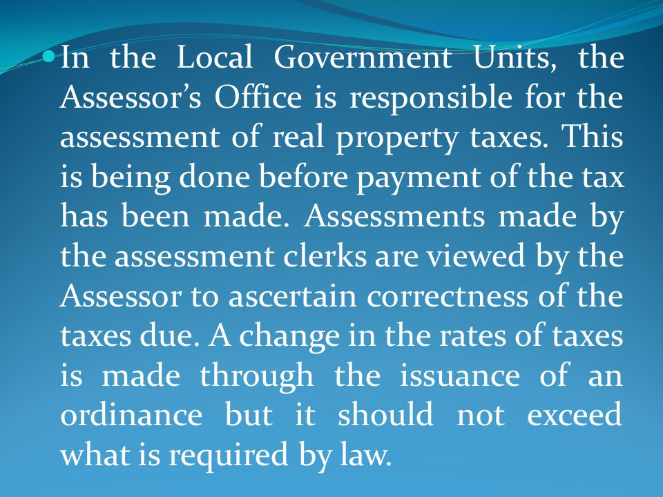 In the Local Government Units, the Assessor's Office is responsible for the assessment of real property taxes.