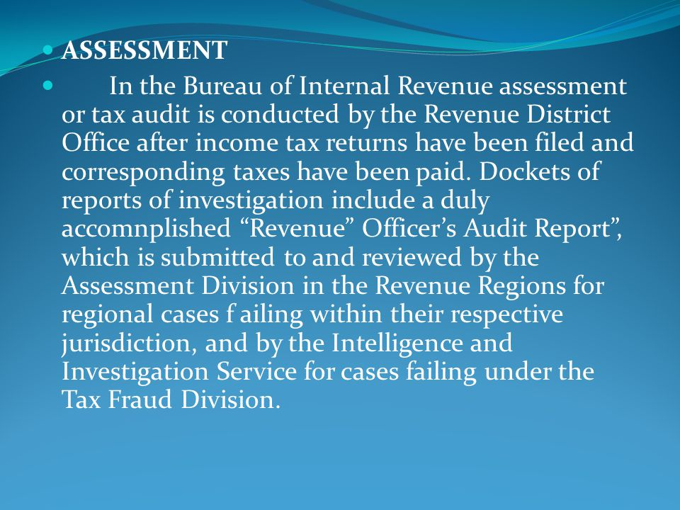ASSESSMENT In the Bureau of Internal Revenue assessment or tax audit is conducted by the Revenue District Office after income tax returns have been filed and corresponding taxes have been paid.