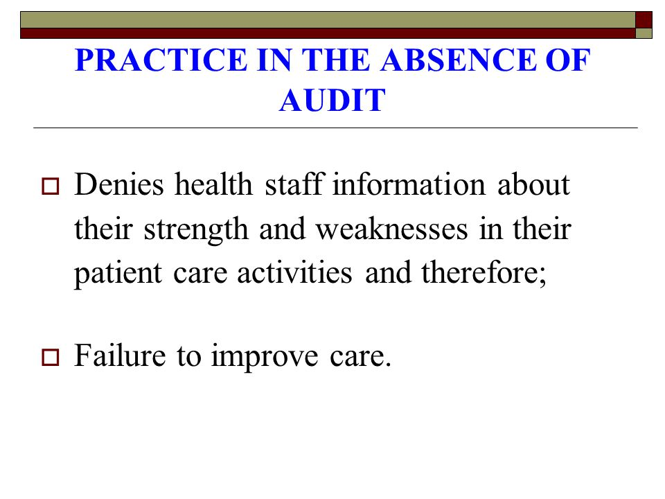 PRACTICE IN THE ABSENCE OF AUDIT  Denies health staff information about their strength and weaknesses in their patient care activities and therefore;  Failure to improve care.