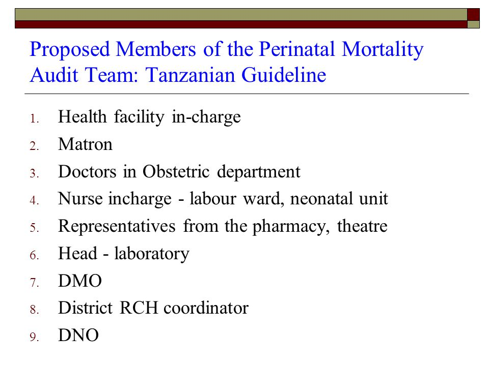 Proposed Members of the Perinatal Mortality Audit Team: Tanzanian Guideline 1. Health facility in-charge 2. Matron 3. Doctors in Obstetric department