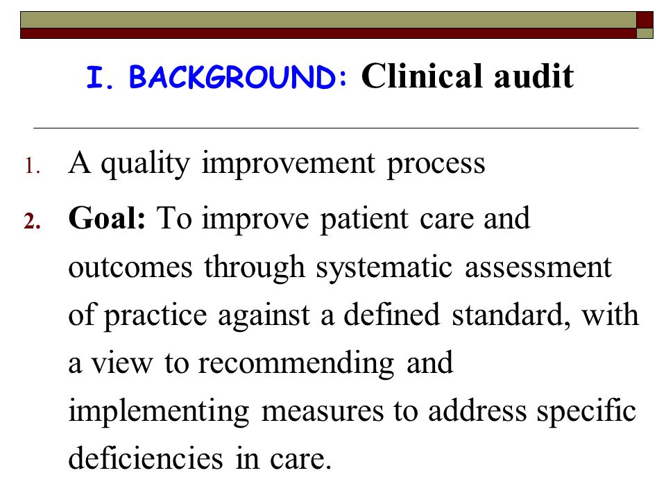I. BACKGROUND: Clinical audit 1. A quality improvement process 2. Goal: To improve patient care and outcomes through systematic assessment of practice