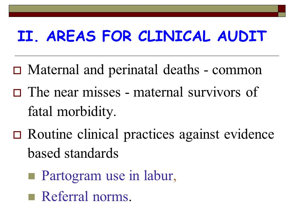 II. AREAS FOR CLINICAL AUDIT  Maternal and perinatal deaths - common  The near misses - maternal survivors of fatal morbidity.  Routine clinical pr